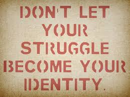 dont let struggle be your identity