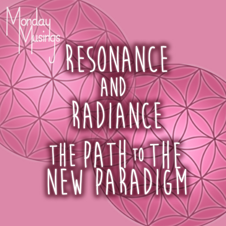 Monday Musings ~ Resonance And Radiance – A Path To The New Paradigm