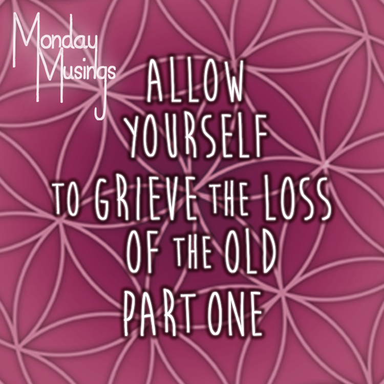 Monday Musings ~ Let Yourself Greive The Loss Of The Old: Part One
