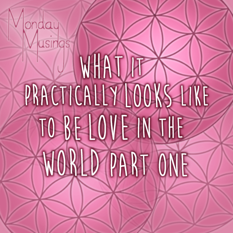 Monday Musings ~ HOW To Be Love – What It Practically Looks Like To Be Love In The World Right Now Part One