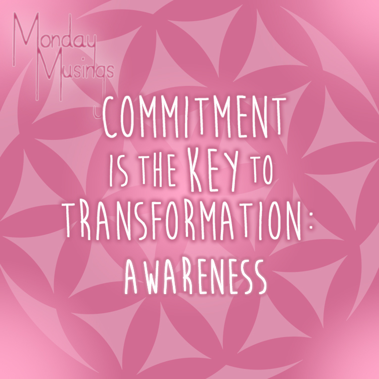 Monday Musings ~ Commitment Is The Key To Transformation Step One: Awareness