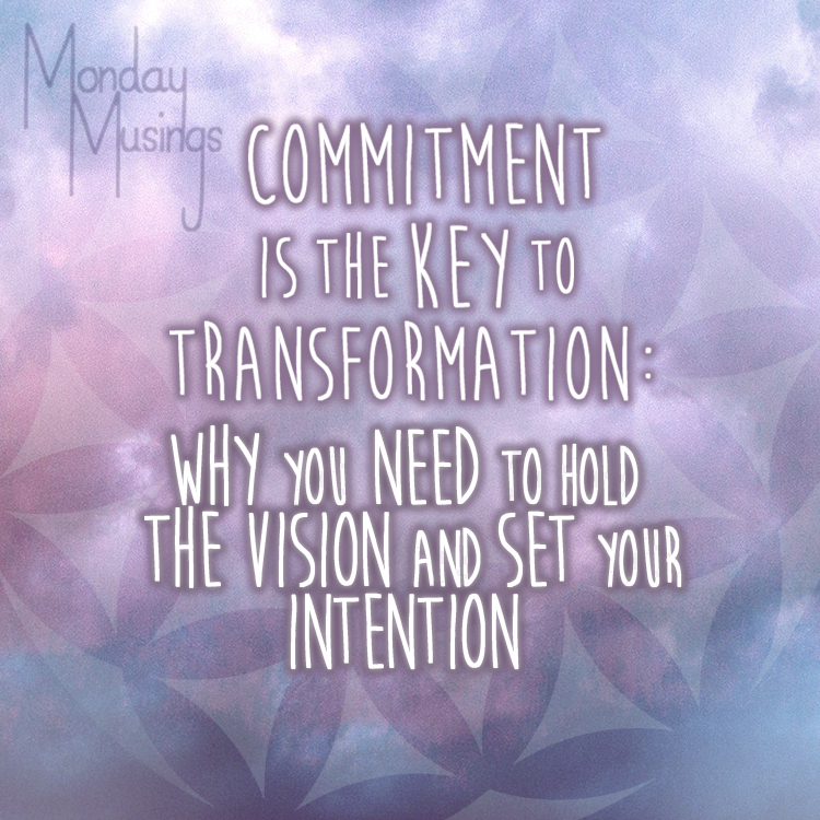 Monday Musings ~ Commitment Is The Key To Transformation Part Four: Why You Need To Hold The Vision And Set Your Intentions