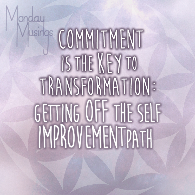 Monday Musings ~ Commitment Is The Key To Transformation Part 7: Getting Off The Self Improvement Track And Onto Self Love