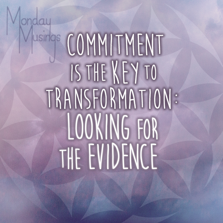 Monday Musings ~ Commitment Is The Key To Transformation Part 8 – Looking For The Real Evidence