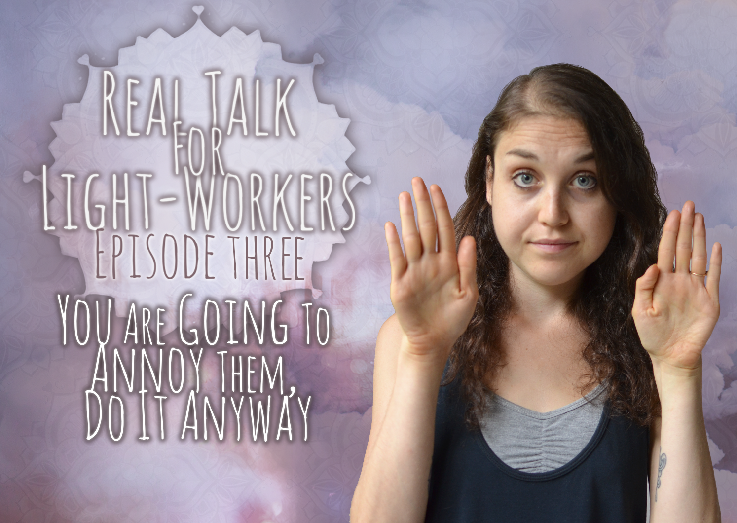 Real talk For Light Workers Episode Three – You Are Going To Irritate Them – Do It Anyway.