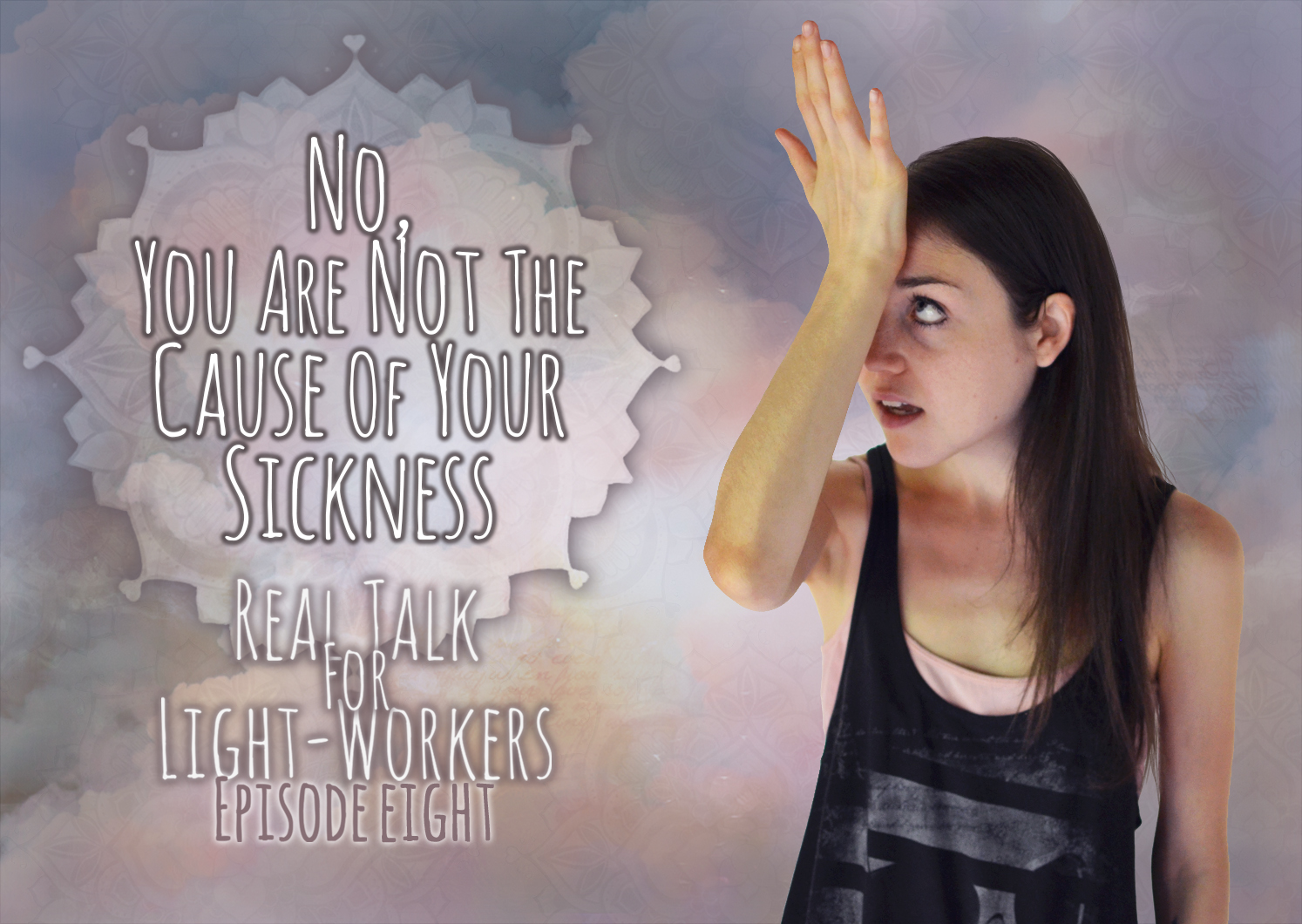 Real Talk For Light Workers Episode 8: No, You Did Not Cause Your Illness – Here's Why