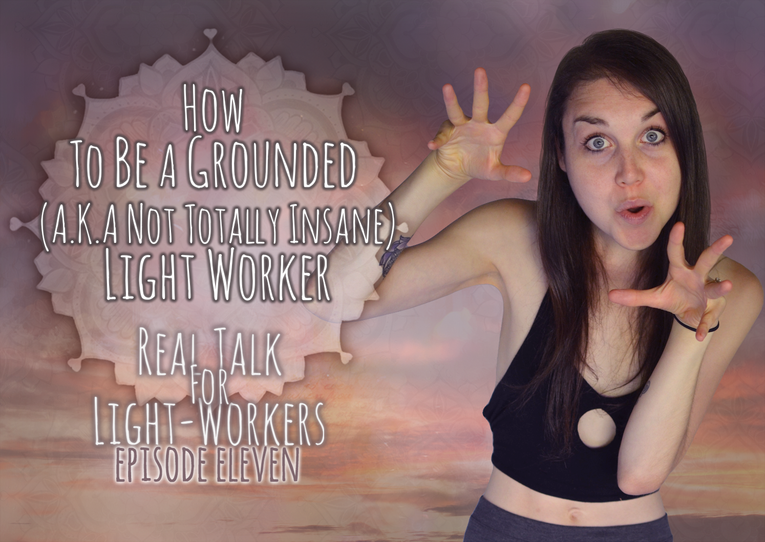 R.T.F.L.W.E.11: How To be A Grounded (A.K.A. Not Crazy) Light Worker