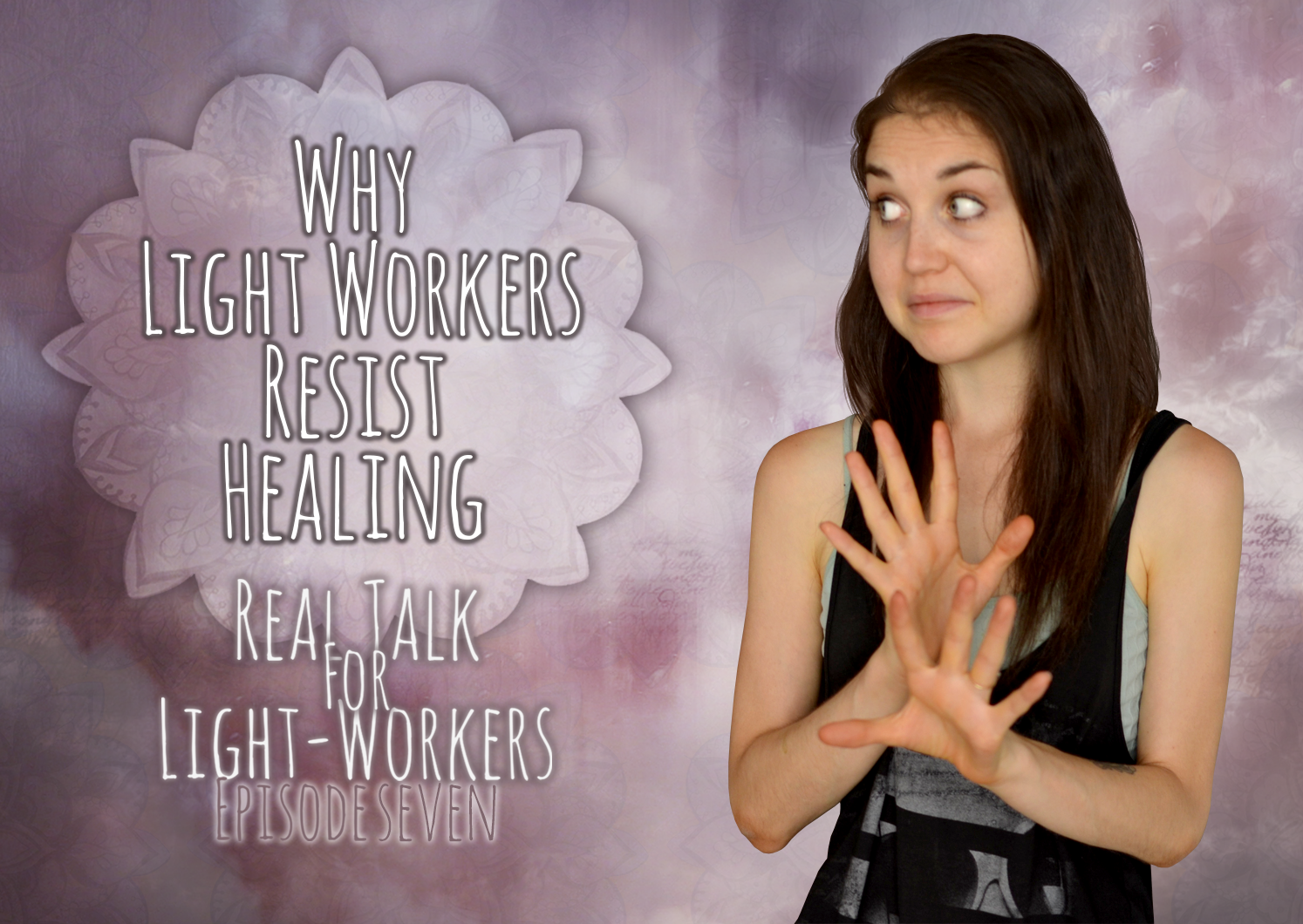 Real Talk For Light Workers Episode Seven: Why Light Workers Resist Healing Themselves: