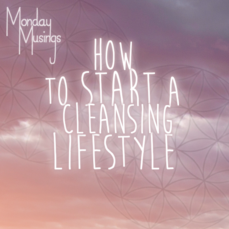 Monday Musings ~ How To Start A Cleansing Lifestyle