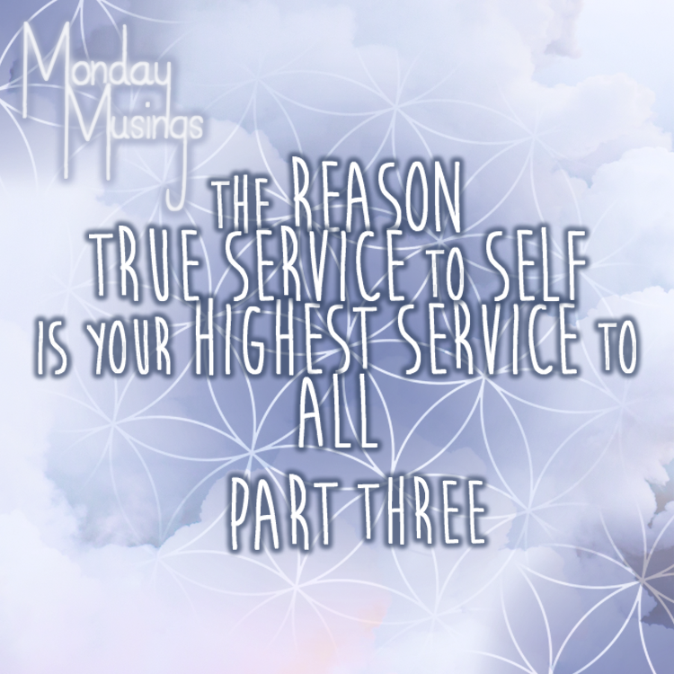 Monday Musings ~ The Reason True Service To Self, Is Your Highest Service To All: Part Three