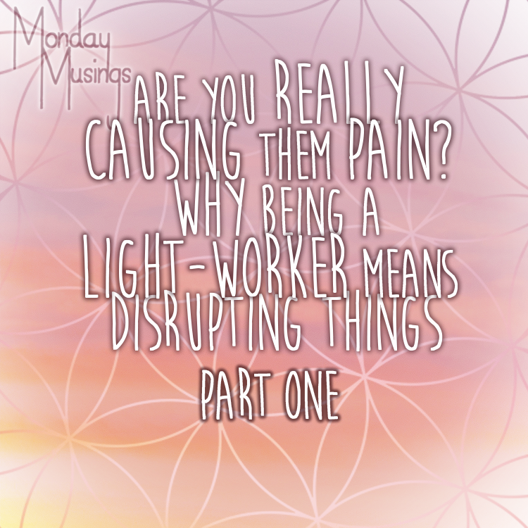 Monday Musings ~ Are YOU Really Causing Them Pain? Why Being A Light-Worker Means Disrupting Things: Part One