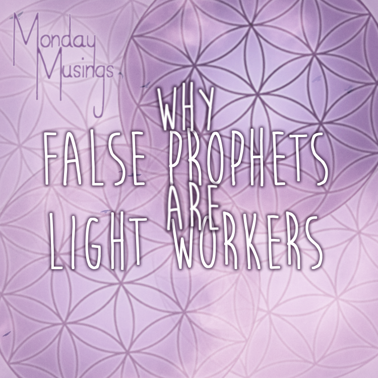 Monday Musings ~ Why False Prophets Are Light Workers.