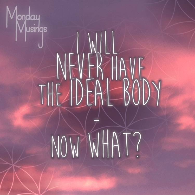 """Monday Musings ~ I Will NEVER Have The """"Ideal"""" Body. So Now What?"""