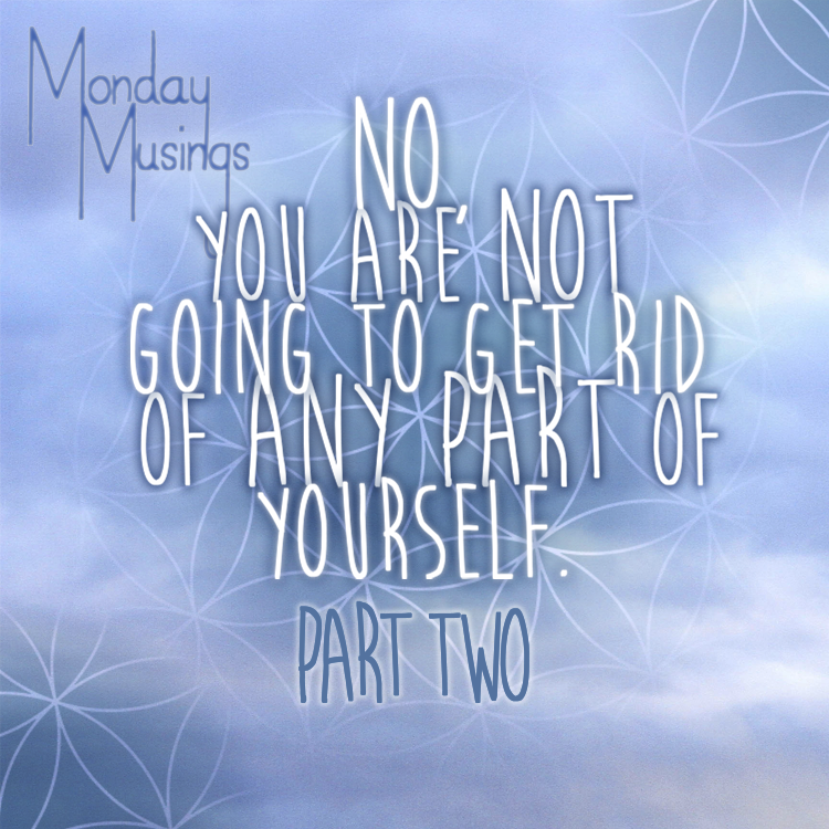 Monday Musings ~ You Are Not Going To Get Rid Of Any Part Of Yourself Part Two