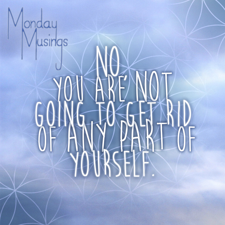 Monday Musings ~ You Are Not Going To Get Rid Of Any Part Of Yourself Part One