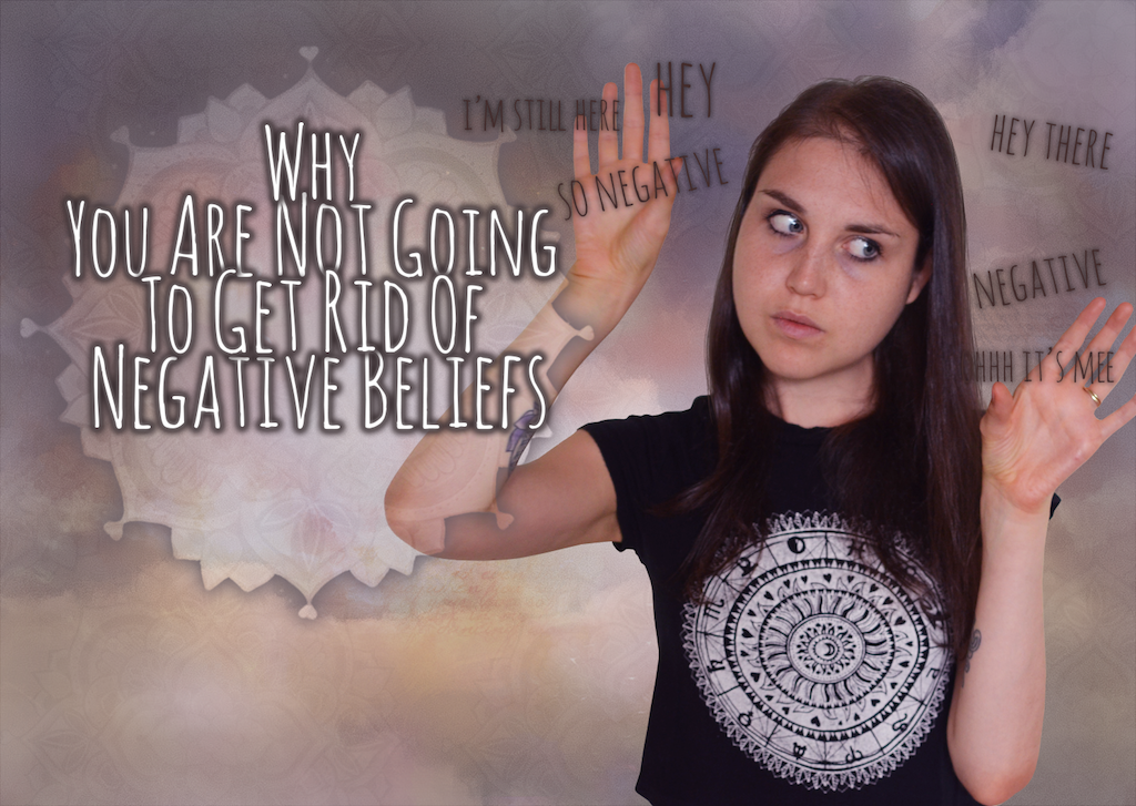 """Why You Will Never """"Get Rid Of' Negative Beliefs"""