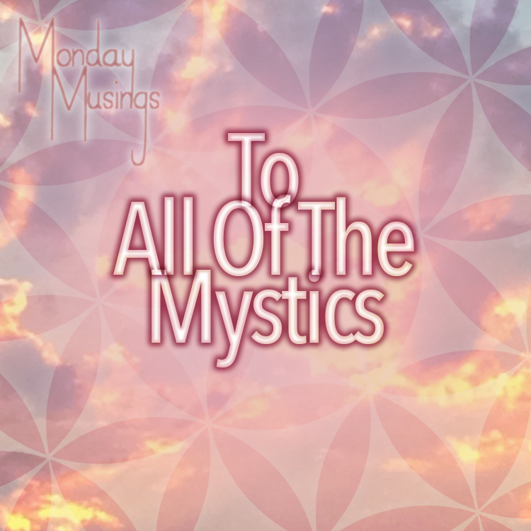 Monday Musings ~ To All The Mystics