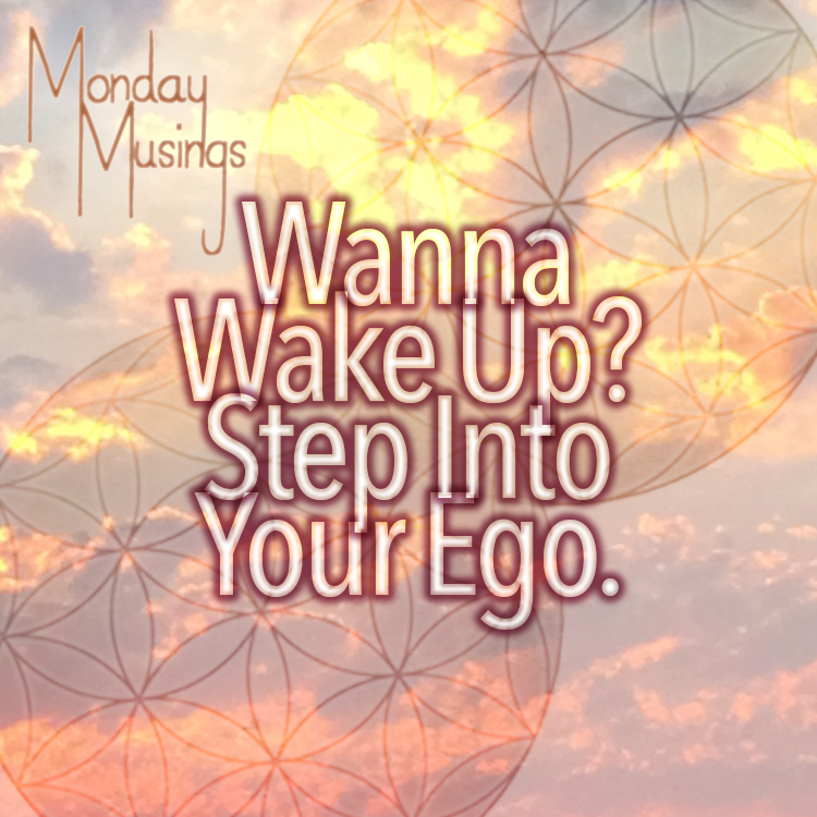 Monday Musings ~ Wanna Wake Up? Step Into Your Ego