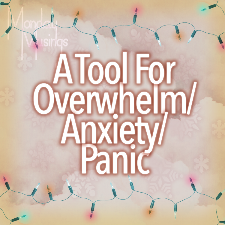 Monday Musings ~ A Tool For Overwhelm/Anxiety/Panic