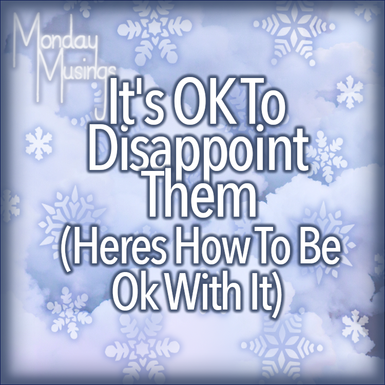 Monday Musings ~ It's Ok To Disappoint Them