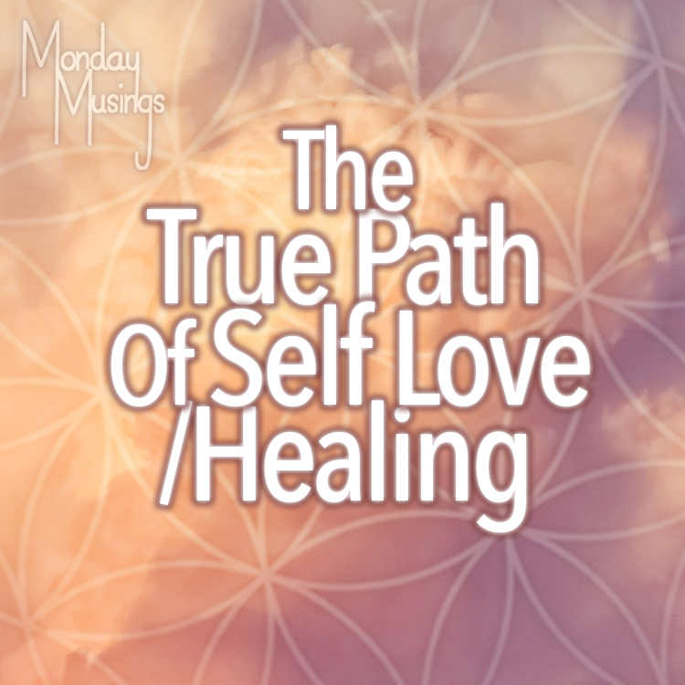 Monday Musings ~ The True Path Of Self Love/Healing