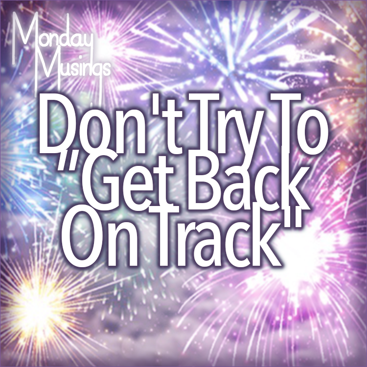 "Monday Musings ~ Don't Try To ""Get Back On Track"""
