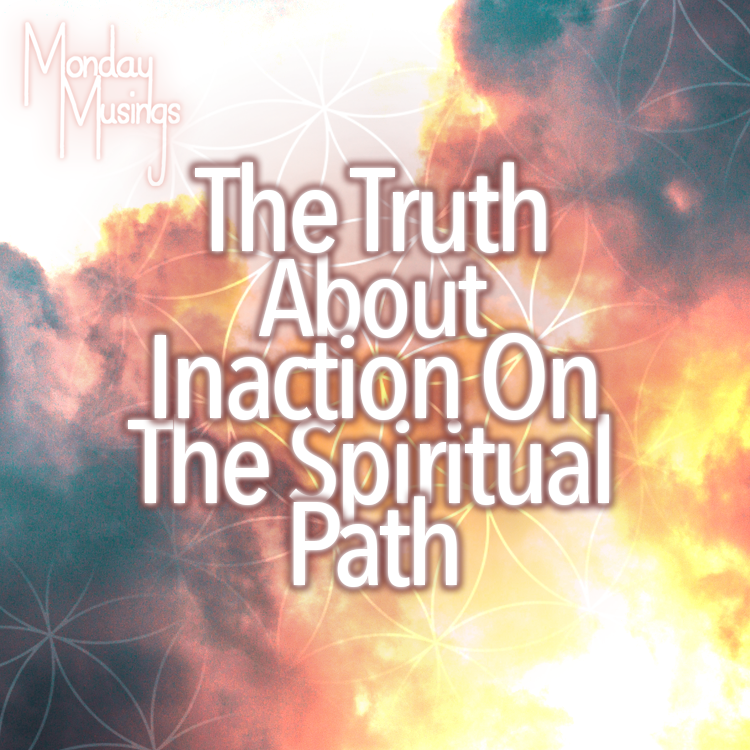Monday Musings ~ The Truth About Inaction On The Spiritual Path