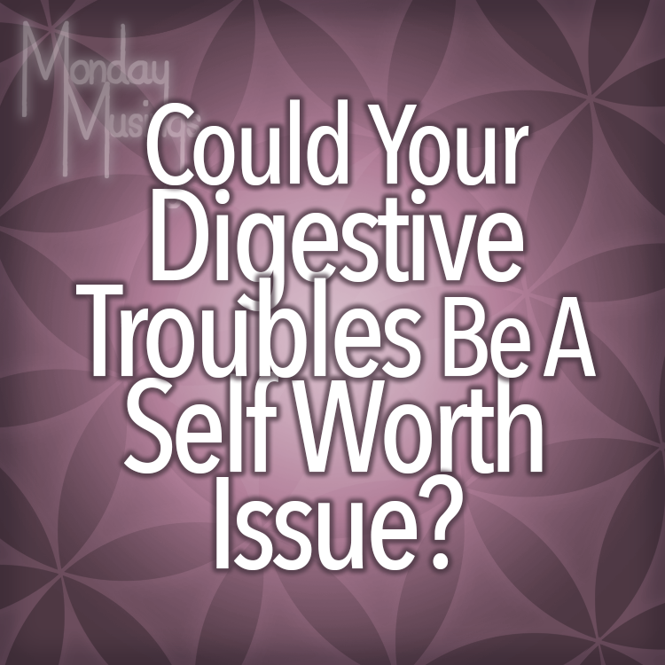 Monday Musings ~ Could Your Digestive Troubles Be A Self-Worth Issue?