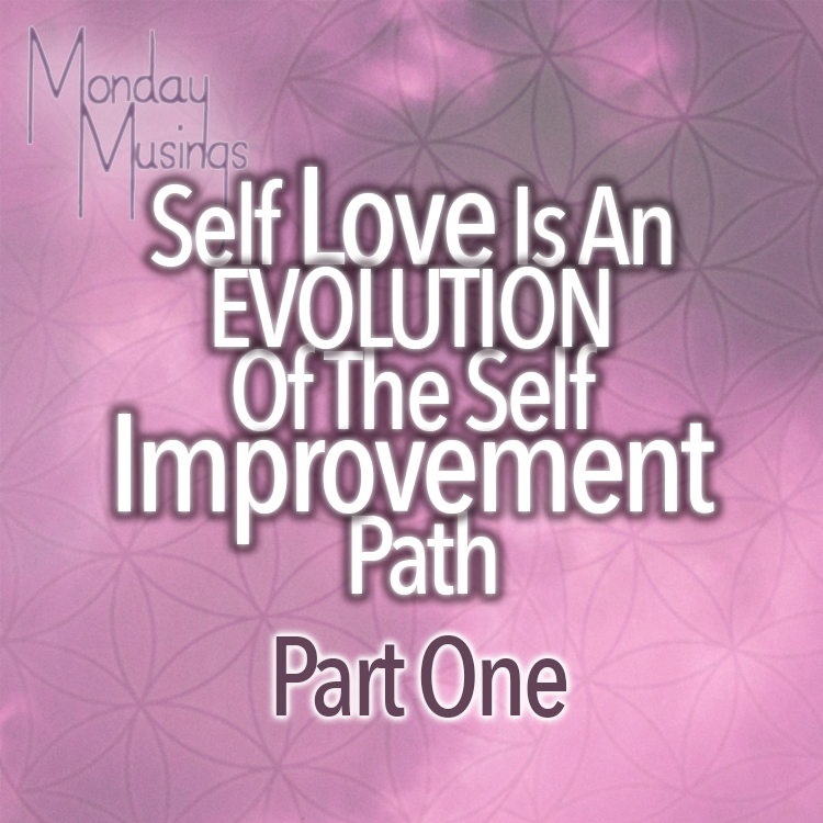 Monday Musings ~ Self Love Is An EVOLUTION Of Self Improvement Part One