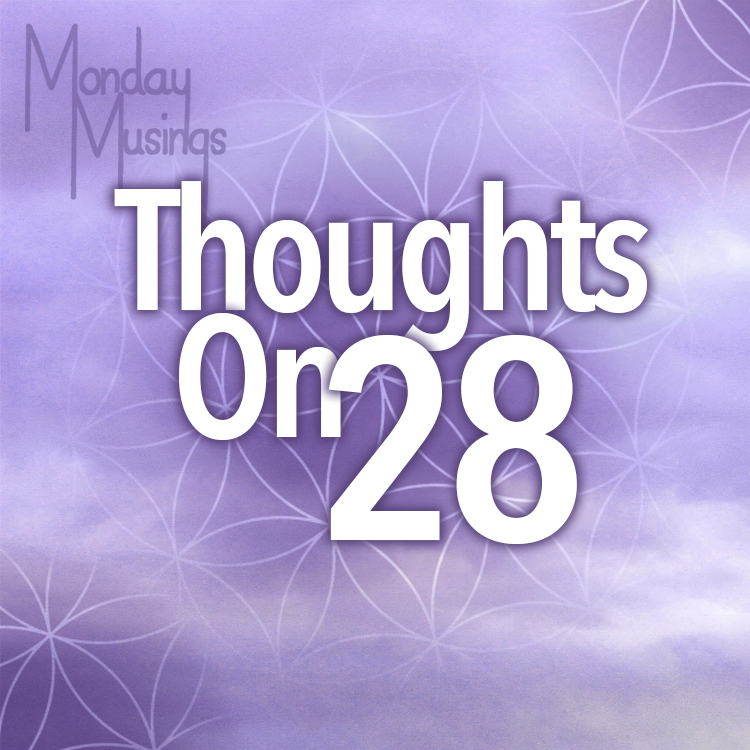 Monday Musings ~ Thoughts On 28 ~