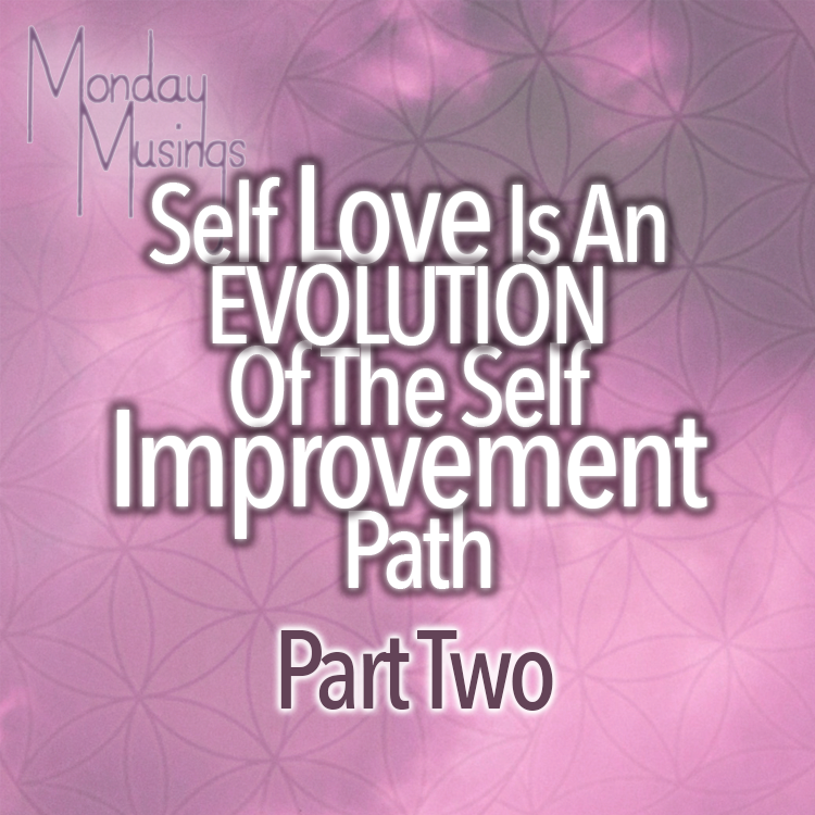 Monday Musings ~ Self Love Is An EVOLUTION Of Self Improvement Part Two