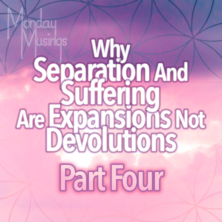Separation Consciousness And Suffering Are EXPANSIONS, Not Devolutions: Part Four
