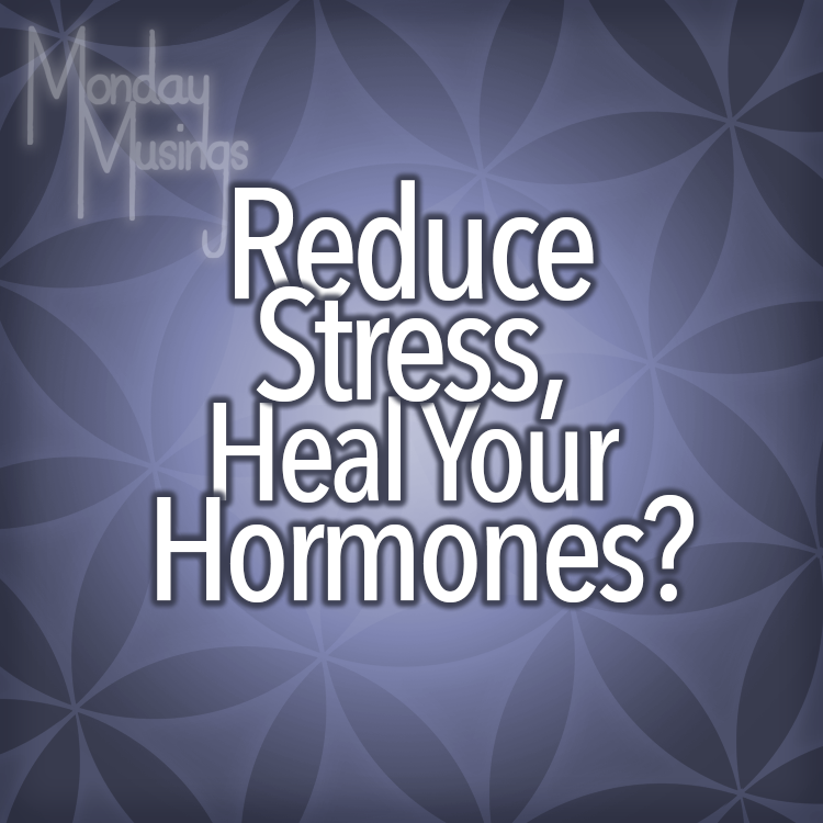 Monday Musings ~ Reduce Stress, Heal Your Hormones?