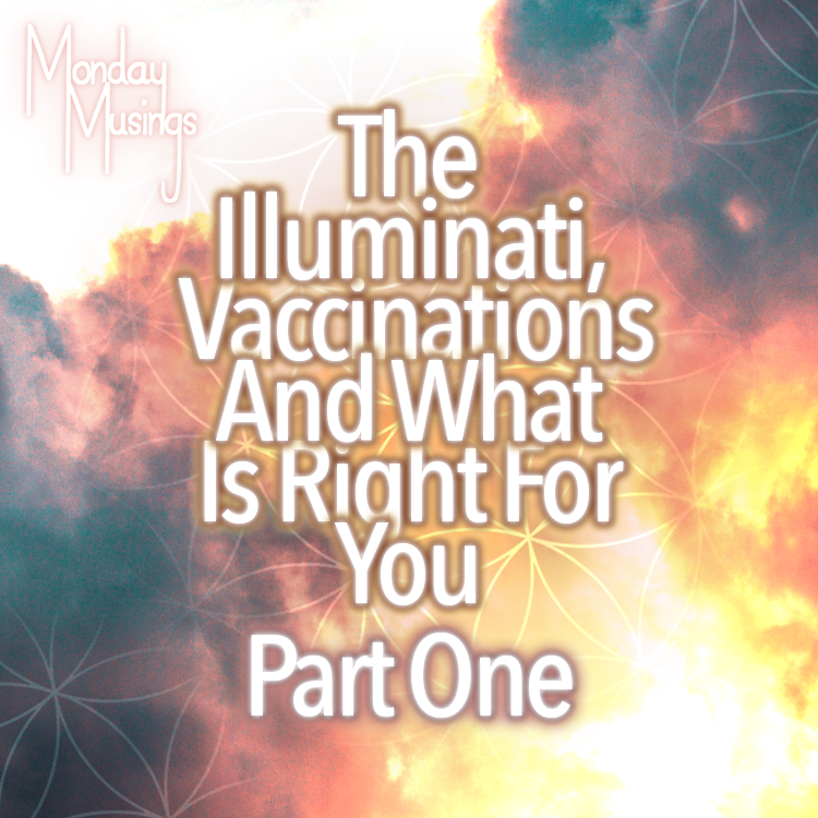 Monday Musings ~ The Illuminati, Vaccinations And What Is Right For You: Part One