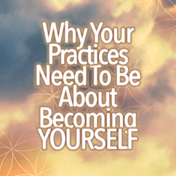 Why Your Practices Need To Be About Becoming YOURSELF