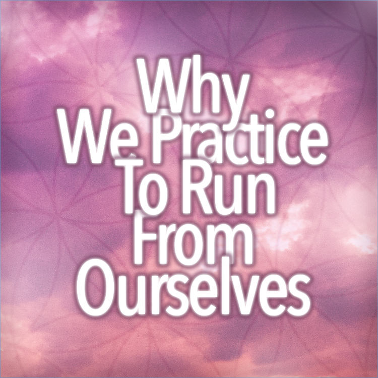 Why We Practice To Run From Ourselves:
