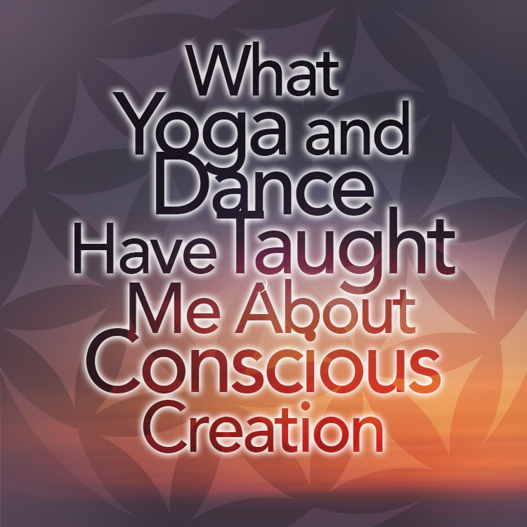 What Yoga And Dance Have Taught Me About Conscious Creation