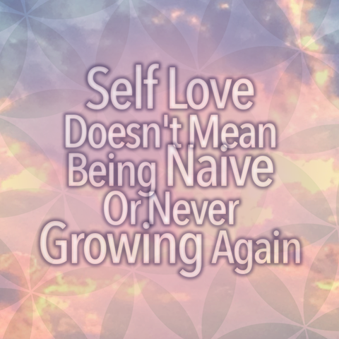 Self Love Doesn't Mean Being Naive Or Never Growing Again