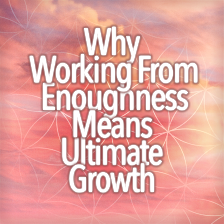 Why Working From Enoughness Means Ultimate Growth