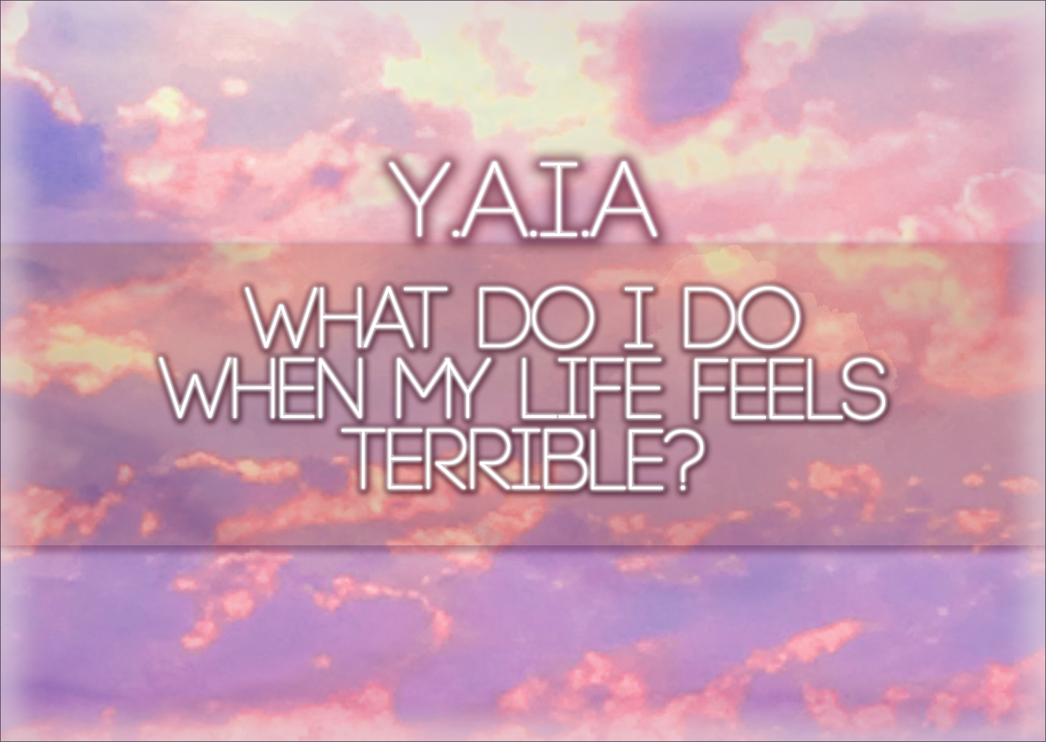Y.A.I.A – What Do I Do When My Life Feels Terrible?