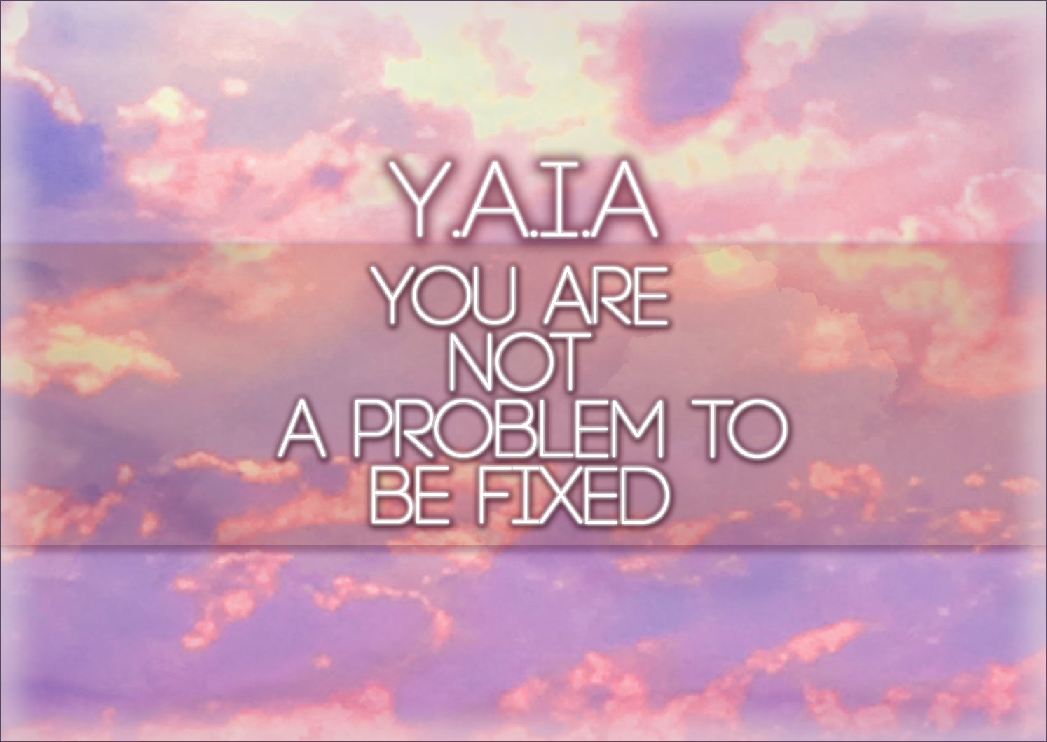 Y.A.I.A – You Are Not A Problem To Be Fixed