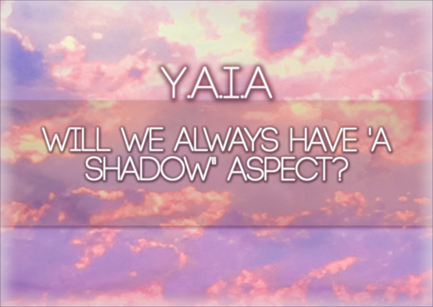 Y.A.I.A – Will We ALWAYS Have A 'Shadow' Aspect?