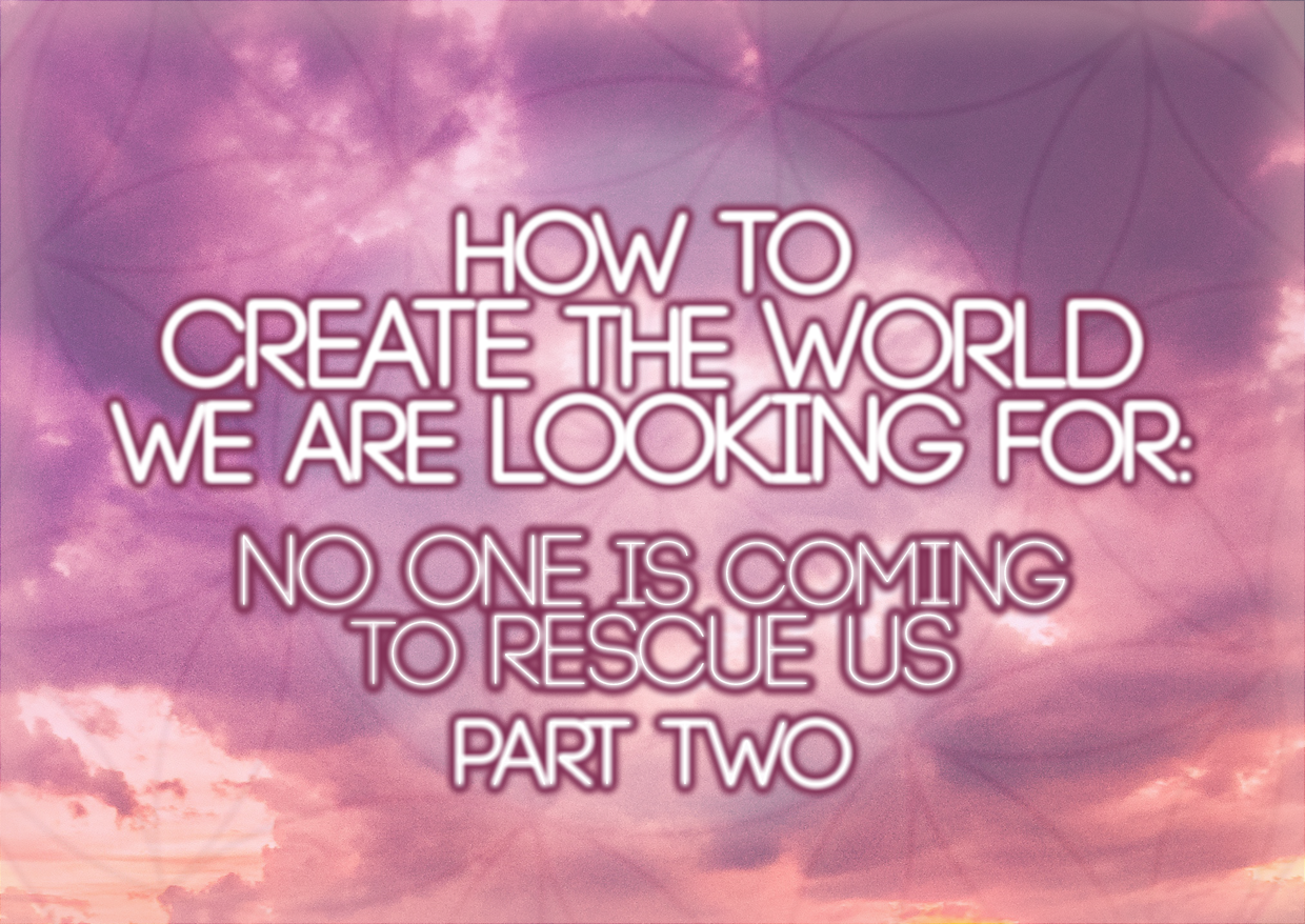 How To Create The World We Are Looking For: No One Is Coming To Rescue Us Part Two