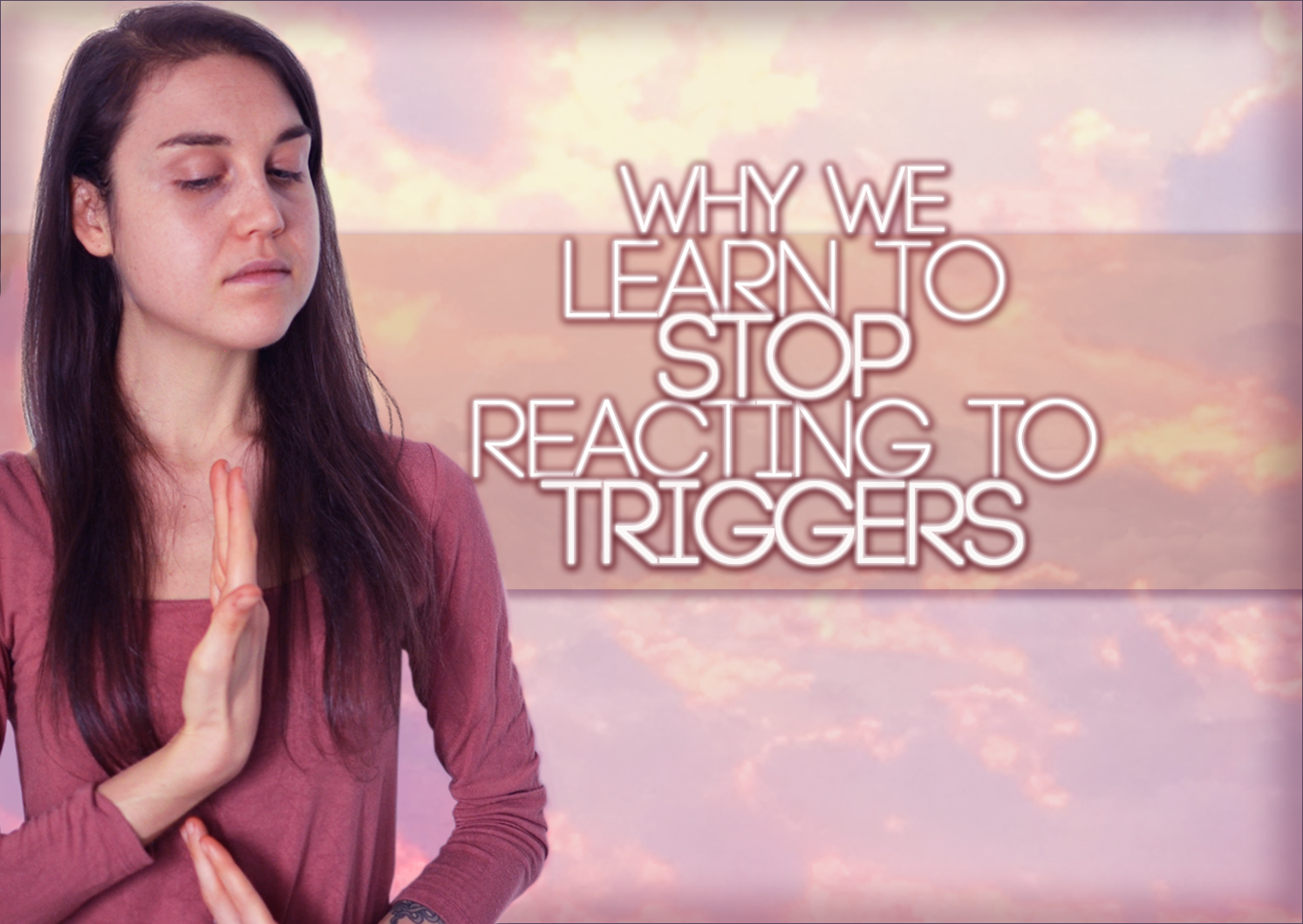Why We Learn To STOP REACTING To Triggers