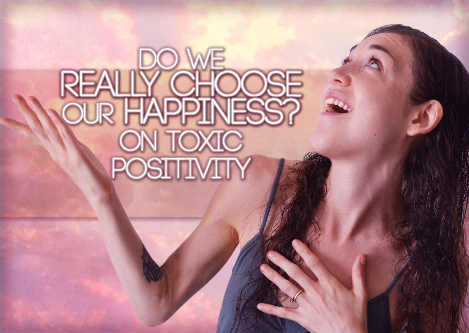 "Do We ""Choose"" Happiness? On Toxic Positivity:"