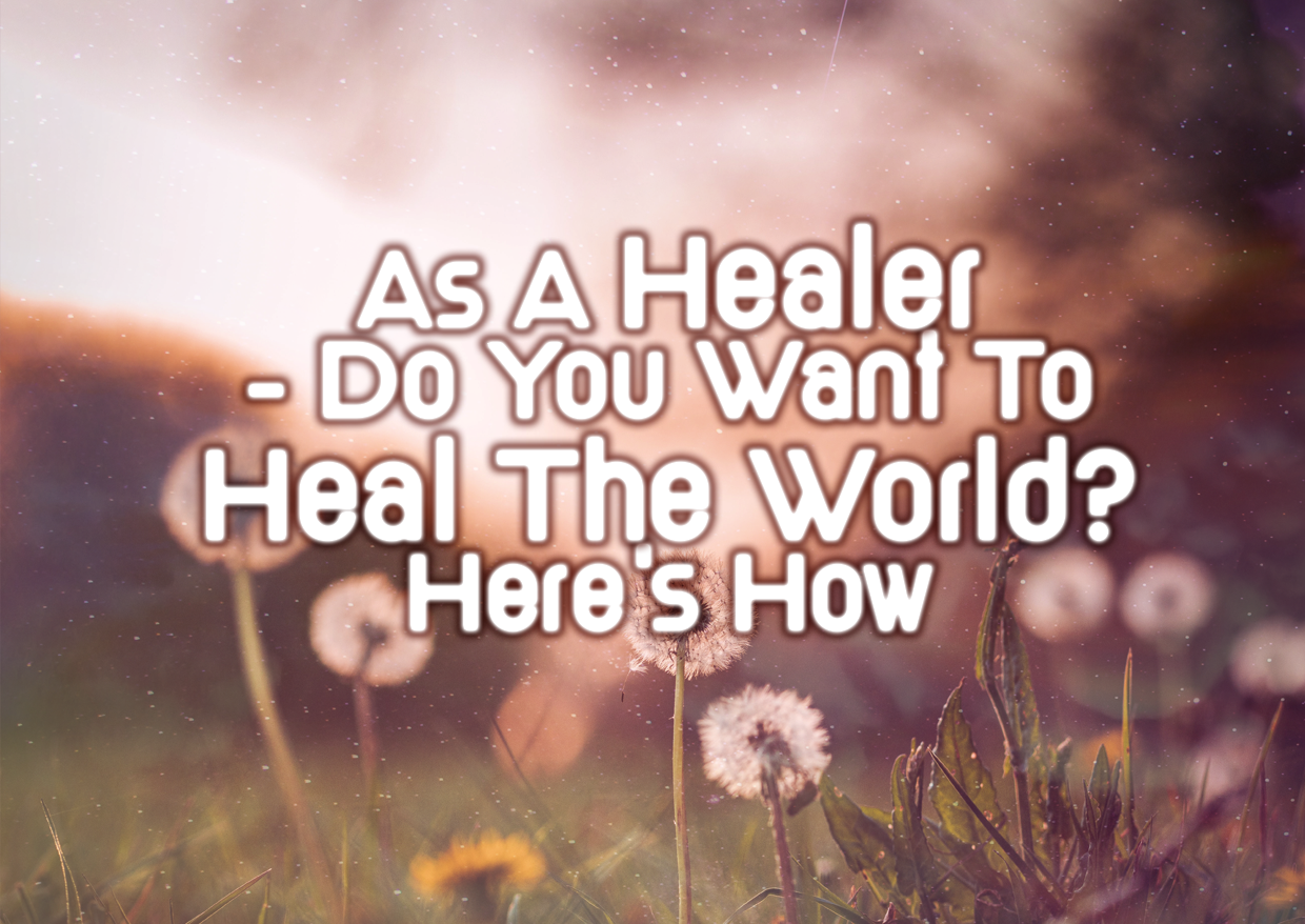 As A Healer – Do You Want To Heal The World? Here's How: