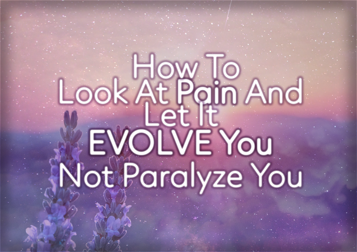 How To Look At Pain And Let It EVOLVE You Not Paralyze You