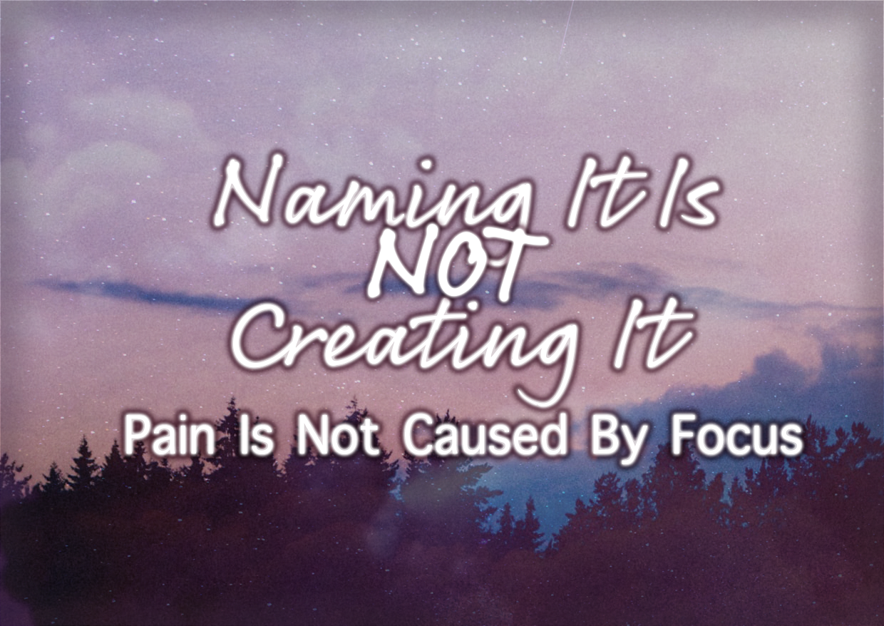 Naming It Is Not Creating It – Pain Is Not Caused By Focus