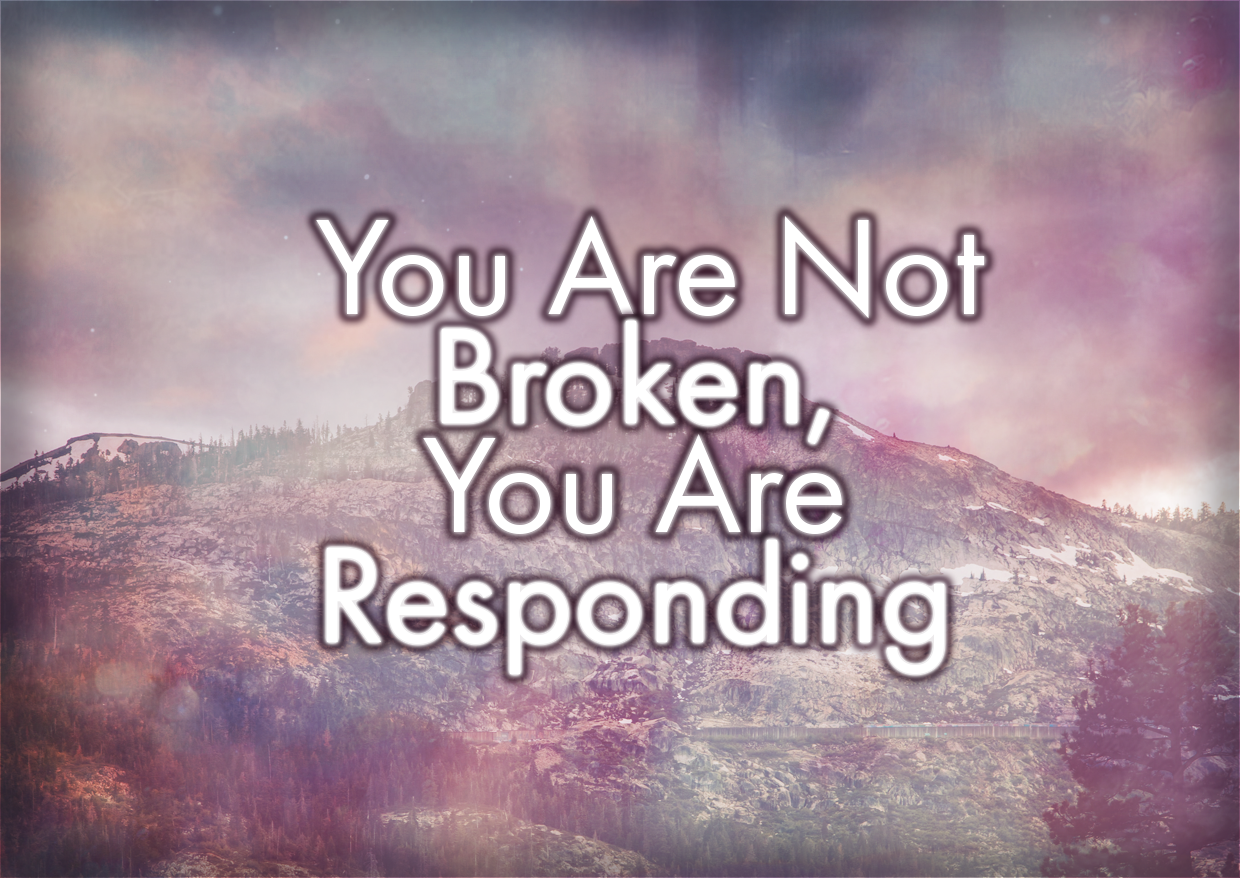 You Are Not Broken, You Are Responding