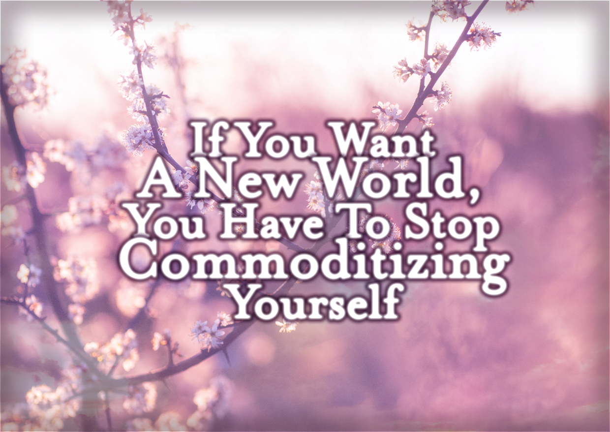 If You Want A New World, You Have To Stop Commoditizing Yourself